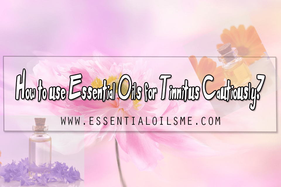 How to use essential oils for tinnitus cautiously