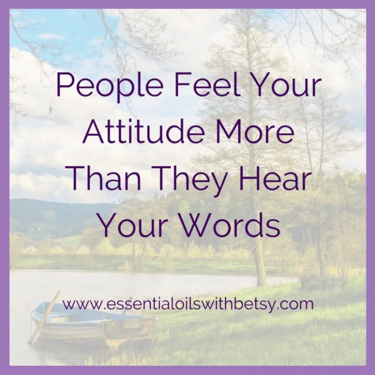 People feel your attitude more than they hear your words.