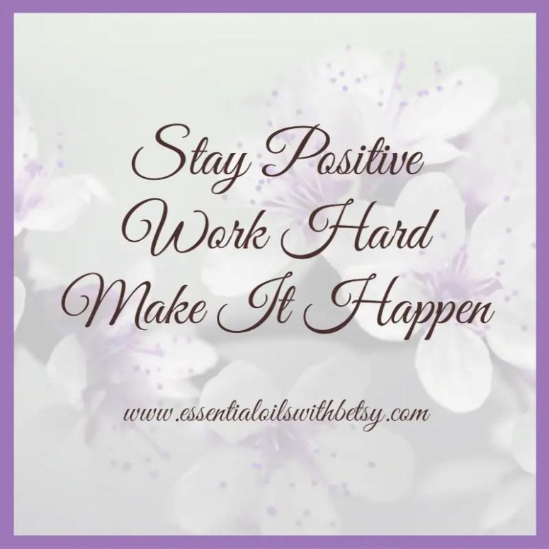 Stay positive... work hard. Make it happen.