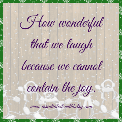 How wonderful that we laugh because we cannot contain the joy. Encouraging quotes.