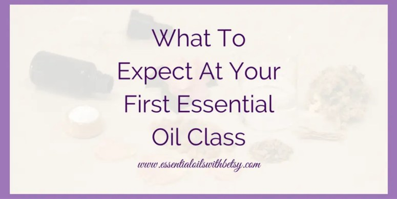 First Essential Oil Class: What To Expect - Essential Oils With Betsy