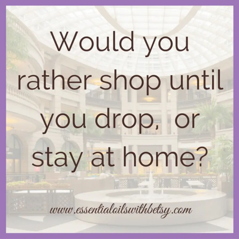 Would you rather shop until you drop, or stay at home?