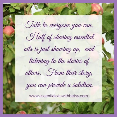Talk to everyone you can. Half of sharing essential oils is just showing up, and listening to the stories of others. From their story, you can provide a solution.