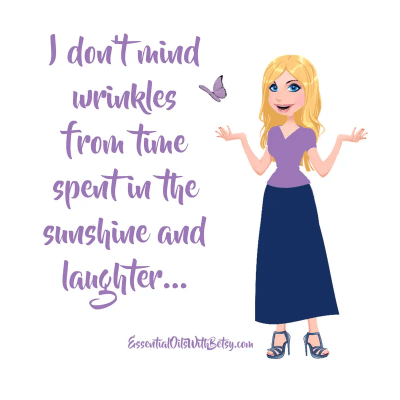 I don't mind wrinkles from time spent in the sunshine and laughter...