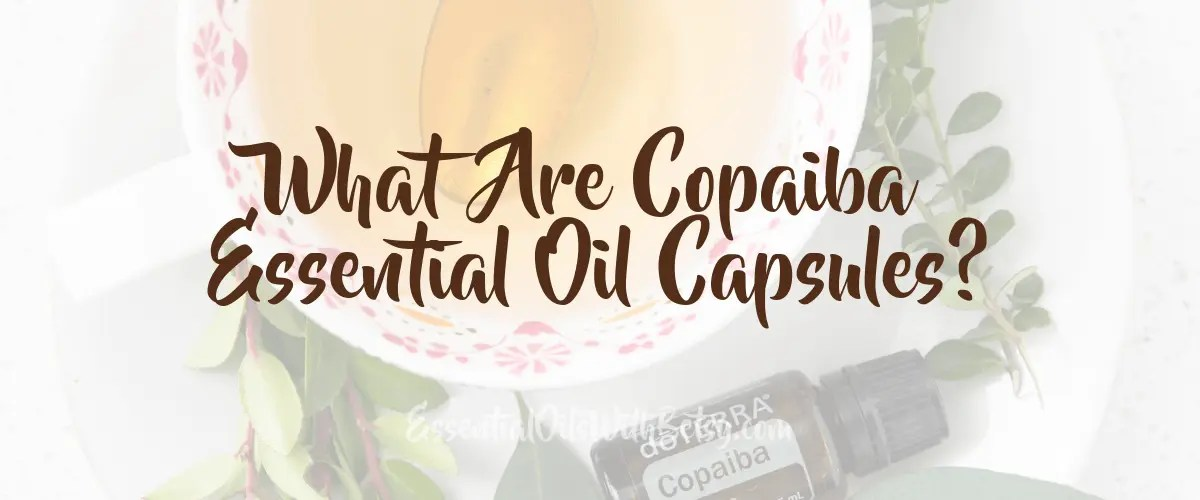 What Are Copaiba Essential Oil Capsules? (& Why You Need Them!)