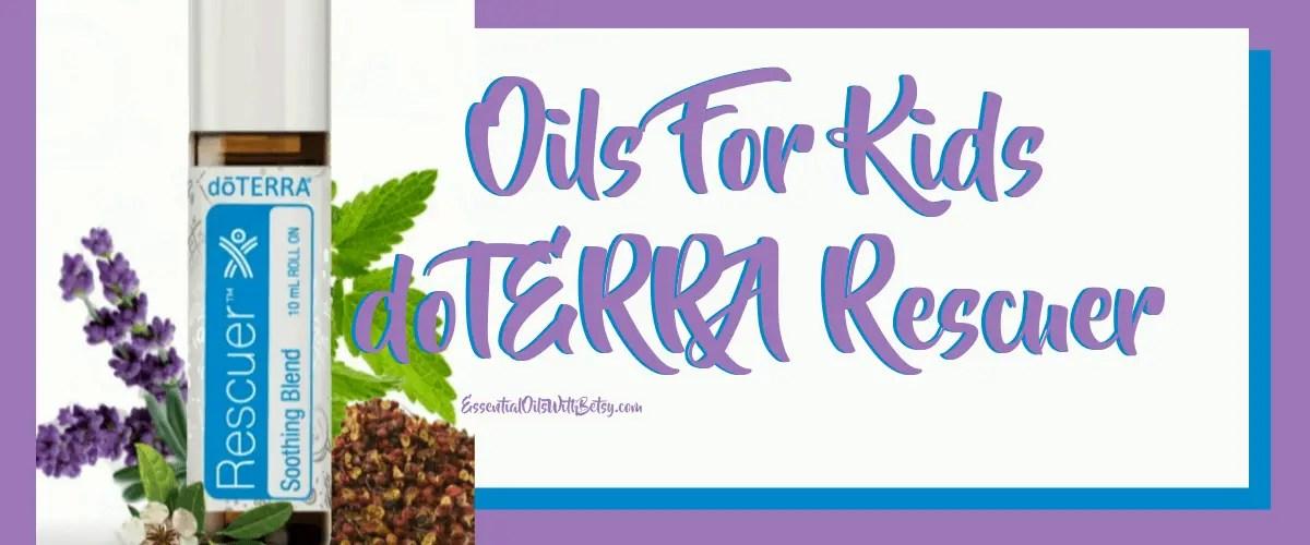 Oils For Kids Doterra Rescuer