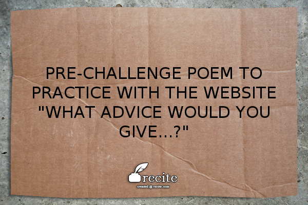 Pre-Challenge Practice Poem: What advice would you give...