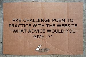 Pre-Challenge Practice Poem: What advice would you give…