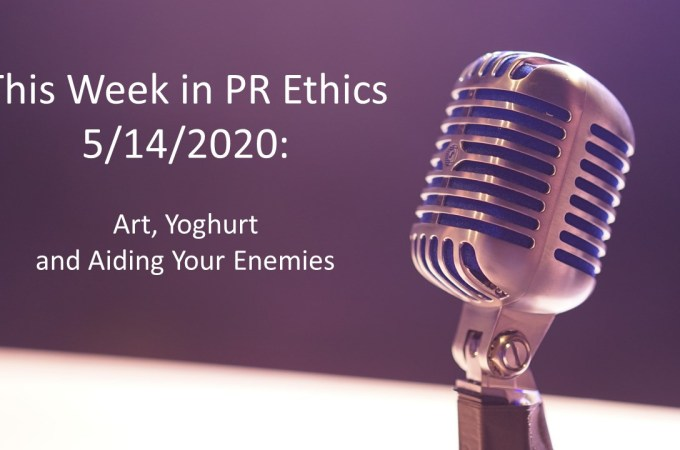 This Week in PR Ethics 5/14/2020: Art, Yoghurt and Aiding Your Enemies