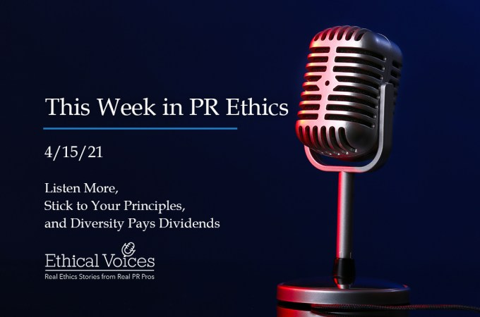 This Week in PR Ethics (4/15/21): Listen More, Stick to Your Principles and Diversity Pays Dividends