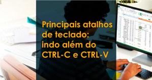 Principais atalhos de teclado: indo além do CTRL-C e CTRL-V