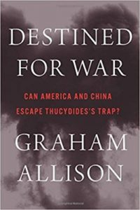 Graham Allison. Destined for War: Can America and China Escape Thucydides's Trap? (Boston: Houghton Mifflin Harcourt, 2017).