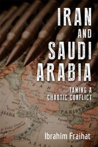 """""""Iran and Saudi Arabia: Taming a Chaotic Conflict,"""" by Ibrahim Fraihat."""