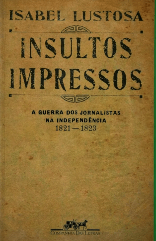 Printed Insults — The journalists war in the independence age (1821–1823) (Picture credits https://www.livrofacil.net/insultos-impressos-9788535900156/p)