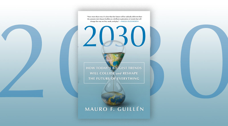 """""""2030: How Today's Biggest Trends Will Collide and Reshape the Future of Everything of Everything"""" by Mauro F. Guillen."""