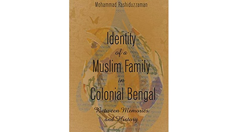"""""""Identity of A Muslim Family in Colonial Bengal: Between Memories and History,"""" by Mohammad Rashiduzzaman. (New York: Peter Lang, 2021)"""