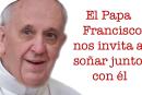 El Papa Francisco nos invita a soñar junto con él.