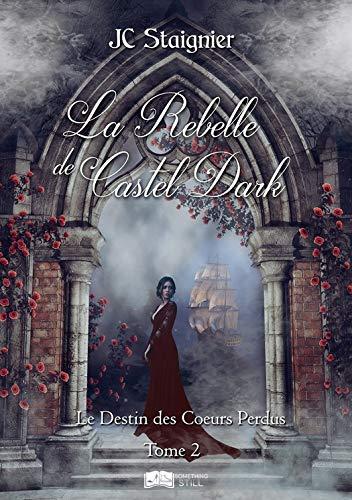 Le Destin des cœurs perdus, tome 2: La Rebelle de Castel Dark de JC Staignier