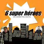 6 súper héroes del Marketing nos cuentan sus súper poderes