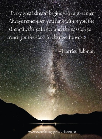 """Every great dream begins with a dreamer. Always remember, you have within you the strength, the patience and the passion to reach for the stars to change the world.""  - Harriet Tubman"