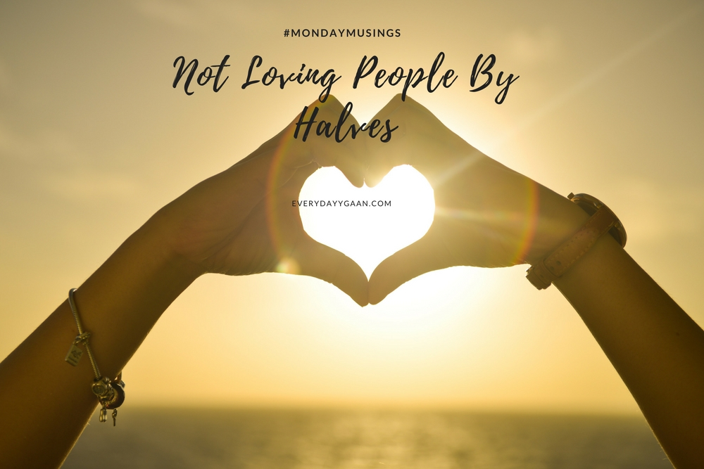 Not Loving People By Halves #MondayMusings #MondayBlogs