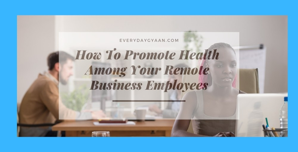 How To Promote Health Among Your Remote Business Employees
