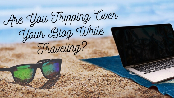 Are You Tripping Over Your Blog While Traveling?