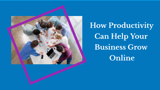 How Productivity Can Help Your Business Grow Online