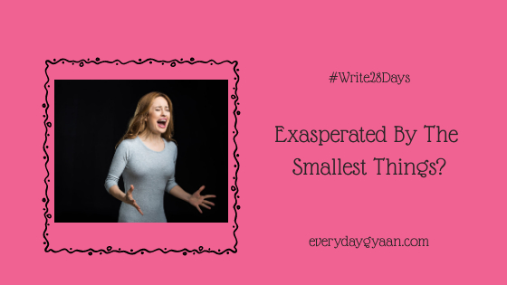 Exasperated By The Smallest Things?