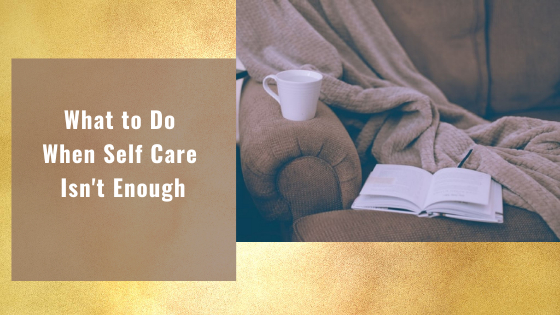 What to Do When Self Care Isn't Enough