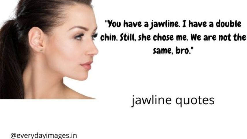 You have a jawline. I have a double chin. Still, she chose me. We are not the same, bro.