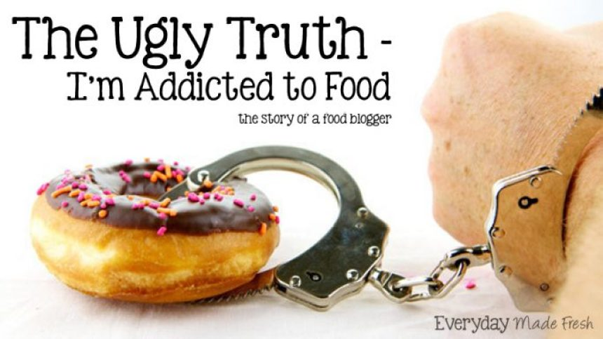 The Ugly Truth - I'm Addicted to Food the story of a food blogger | EverydayMadeFresh.com