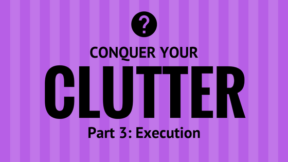 Conquer You Clutter Part 3: Execution