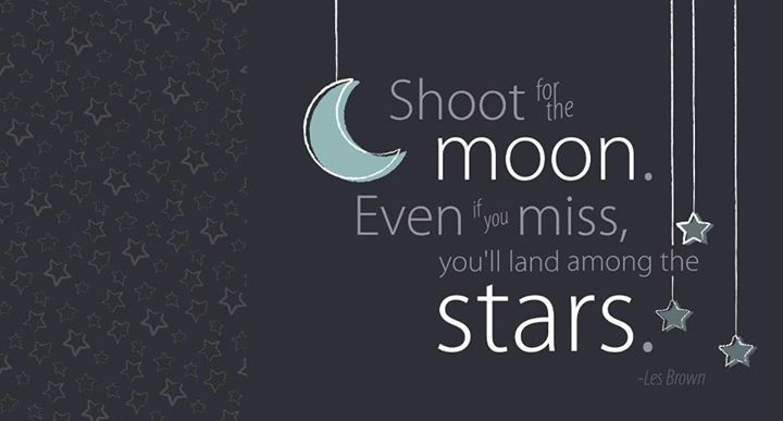Shoot for the moon Even if you miss you'll land among the stars
