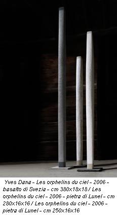 Yves Dana - Les orphelins du ciel - 2006 - basalto di Svezia - cm 380x18x18 / Les orphelins du ciel - 2006 - pietra di Lunel - cm 280x16x16 / Les orphelins du ciel - 2006 - pietra di Lunel - cm 250x16x16