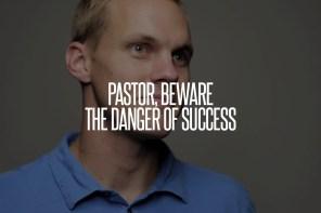Pastor, Beware the Danger of Success