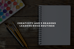 Creativity and 5 Reasons Leaders Need Routines