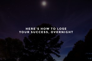 Here's How to Lose Your Success, Overnight