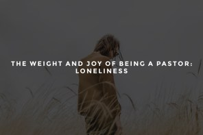 The Weight and Joy of Being a Pastor: Loneliness