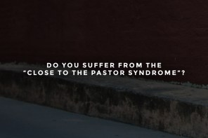 "Do You Suffer From The ""Close to the Pastor"" Syndrome?"