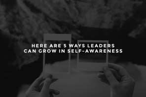 Here Are 5 Ways Leaders Can Grow in Self-Awareness