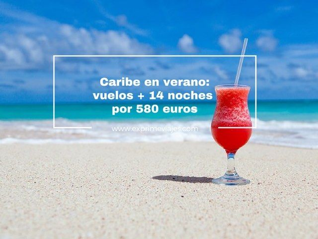caribe verano vuelos 14 noches 580 euros