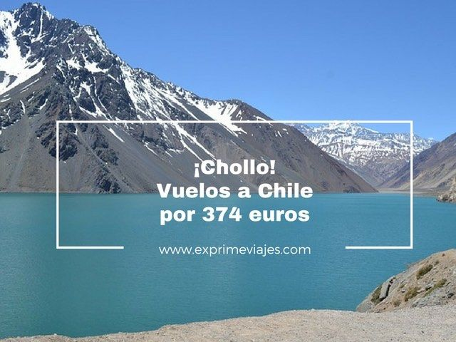 ¡CHOLLO! VUELOS A CHILE POR 374EUROS
