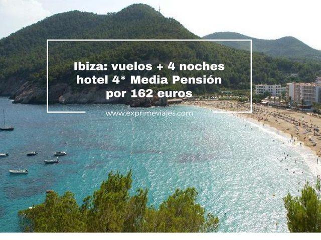 ibiza vuelos + 4 noches hotel 4* media pension por 162 euros