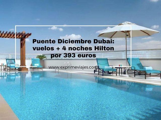 PUENTE DICIEMBRE DUBAI: VUELOS + 4 NOCHES HILTON 393EUROS