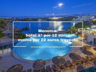 menorca hotel 4* por 12 euros y vuelos por 22 euros trayecto