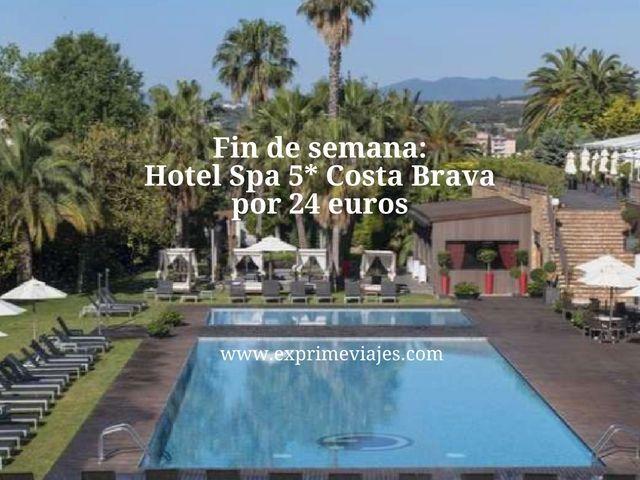 FIN DE SEMANA HOTEL SPA 5* COSTA BRAVA POR 24EUROS