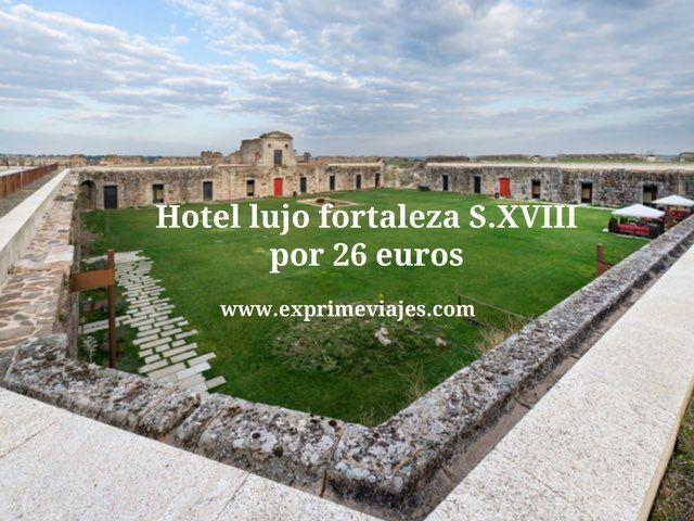 Hotel lujo fortaleza s xviii por 26 euros