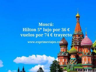 moscú hilton 5* vuelos 74 euros