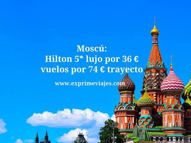 MOSCÚ: HILTON 5* LUJO POR 36EUROS, VUELOS DIRECTOS POR 74EUROS TRAYECTO